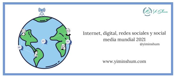 Internet, digital, redes sociales y social media mundial 2021