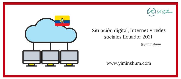 Situación digital, Internet y redes sociales Ecuador 2021