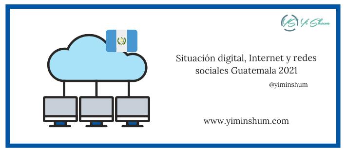 Situación digital, Internet y redes sociales Guatemala 2021