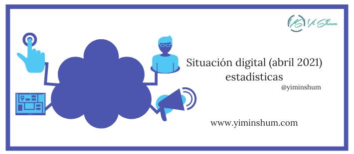 Situación digital (abril 2021) – Internet, social media – estadísticas